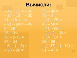 Вычисли: – 49 + 13 = – 36 – 17 – 13 = – 30 11 – 15 = – 4 – 21 – 24 =– 45 0 –