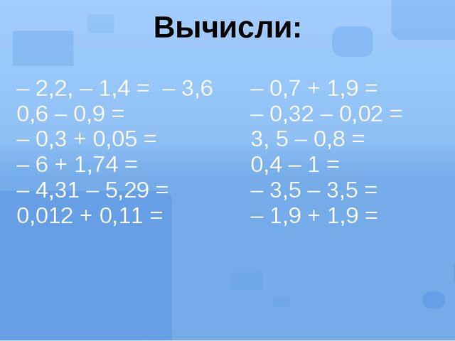 Вычисли: – 2,2, – 1,4 =– 3,6 0,6 – 0,9 = – 0,3 + 0,05 = – 6 + 1,74 = – 4,31 –...