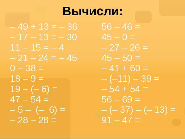 Вычисли: – 49 + 13 = – 36 – 17 – 13 = – 30 11 – 15 = – 4 – 21 – 24 =– 45 0 –...