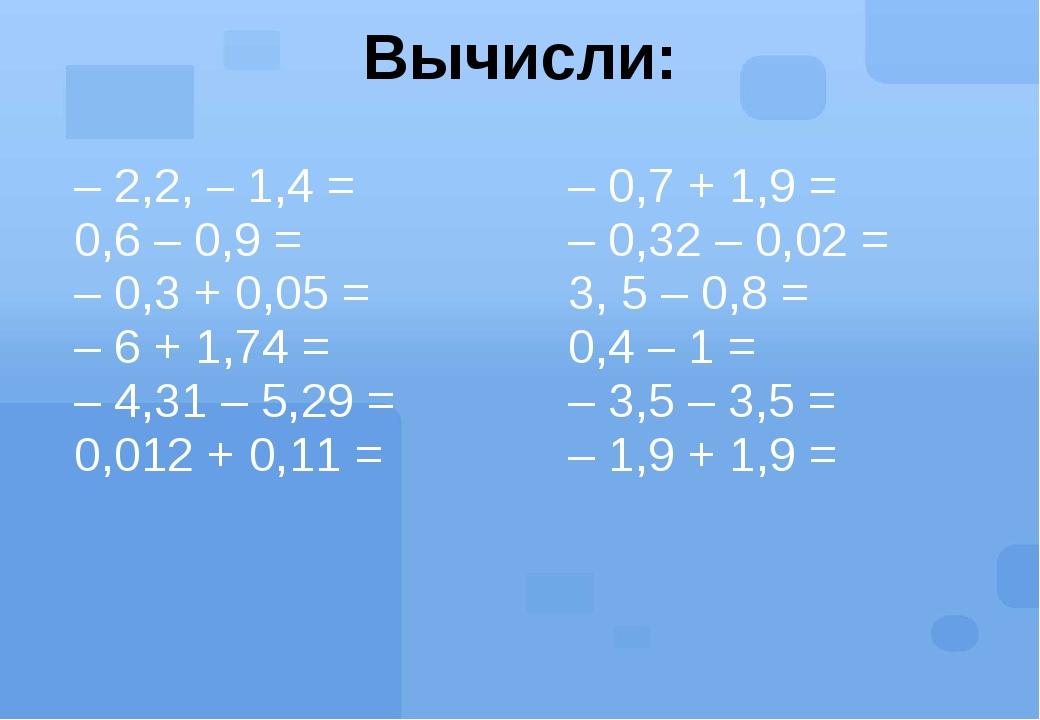 Вычисли: – 2,2, – 1,4 = 0,6 – 0,9 = – 0,3 + 0,05 = – 6 + 1,74 = – 4,31 – 5,29...
