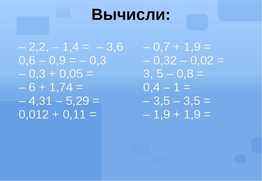 Вычисли: – 2,2, – 1,4 =– 3,6 0,6 – 0,9 =– 0,3 – 0,3 + 0,05= –6 + 1,74= –4,31...