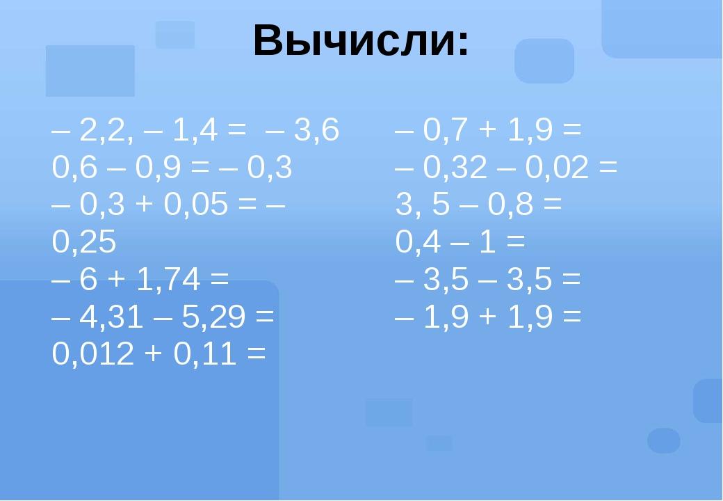 Вычисли: – 2,2, – 1,4 =– 3,6 0,6 – 0,9 = – 0,3 – 0,3 + 0,05 =– 0,25 – 6 + 1,7...