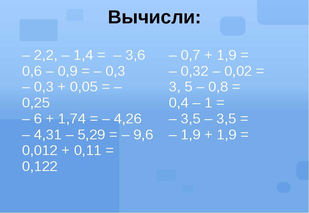 Вычисли: – 2,2, – 1,4 =– 3,6 0,6 – 0,9 = – 0,3 – 0,3 + 0,05 = – 0,25 – 6 + 1,...