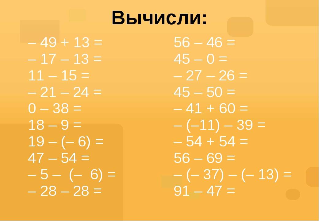 Вычисли: – 49 + 13= –17 – 13= 11 – 15 = –21 – 24= 0 – 38 = 18 – 9= 19 – (– 6)...