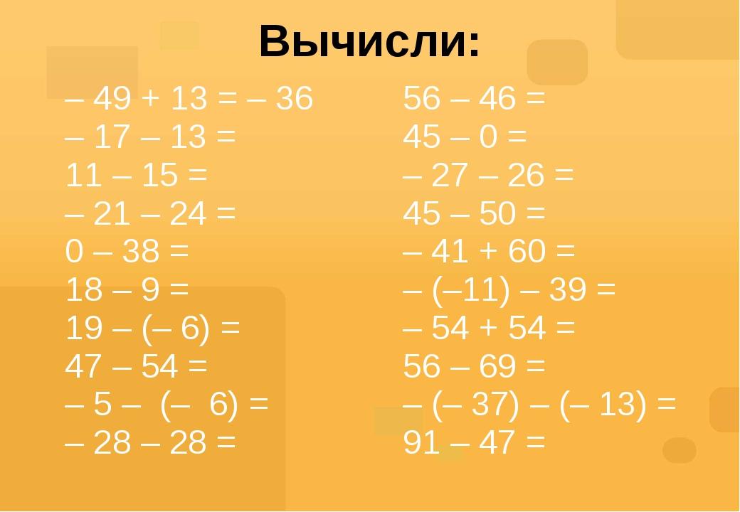 Вычисли: – 49 + 13 =– 36 – 17 – 13 = 11– 15= –21 – 24 = 0– 38 = 18– 9 = 19– (...
