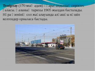 Теміртау (170 мың адам) - Қарағандының серіктес қаласы. Қаланың тарихы 1905 ж
