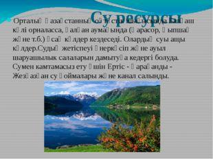 Су ресурсы Орталық Қазақстанның оңтүстік шығысында Балқаш көлі орналасса, қа