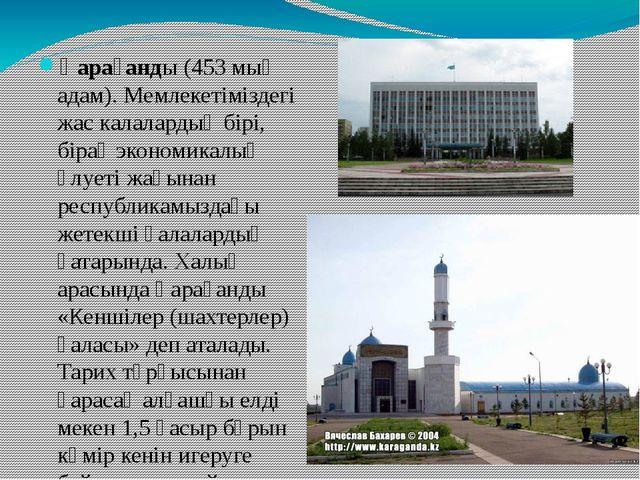 Қарағанды (453 мың адам). Мемлекетіміздегі жас калалардың бірі, бірақ экономи...