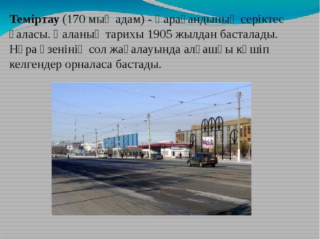 Теміртау (170 мың адам) - Қарағандының серіктес қаласы. Қаланың тарихы 1905 ж...