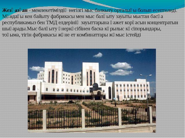 Жезқазған - мемлекетіміздің негізгі мыс балкыту орталығы болып есептеледі. Мұ...