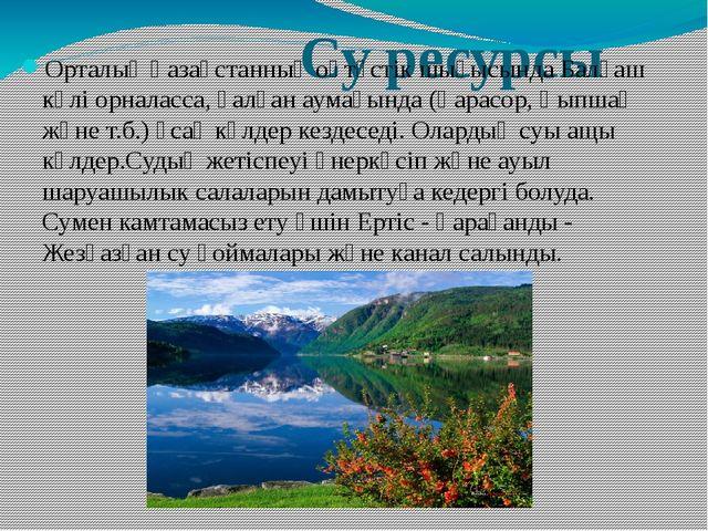 Су ресурсы Орталық Қазақстанның оңтүстік шығысында Балқаш көлі орналасса, қа...