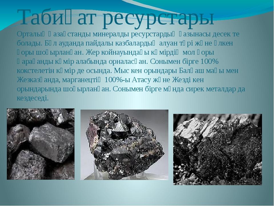 Табиғат ресурстары Орталық Қазақстанды минералды ресурстардың қазынасы десек...