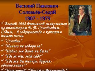 Василий Павлович Соловьёв-Седой 1907 - 1979 Весной 1942 Фатьянов знакомится с