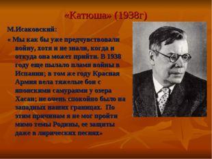 «Катюша» (1938г) М.Исаковский: « Мы как бы уже предчувствовали войну, хотя и