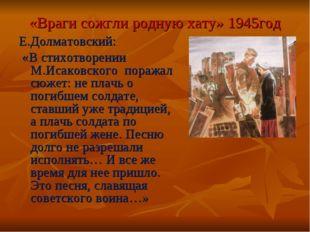 «Враги сожгли родную хату» 1945год Е.Долматовский: «В стихотворении М.Исаковс