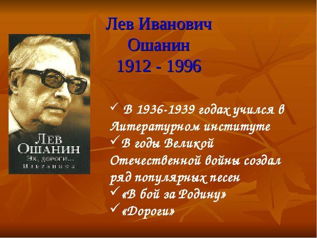 Лев Иванович Ошанин 1912 - 1996 В 1936-1939 годах учился в Литературном инсти...