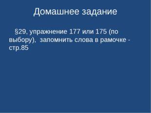 Домашнее задание §29, упражнение 177 или 175 (по выбору), запомнить слова в р