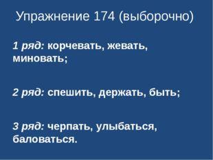 Упражнение 174 (выборочно) 1 ряд: корчевать, жевать, миновать; 2 ряд: спешить