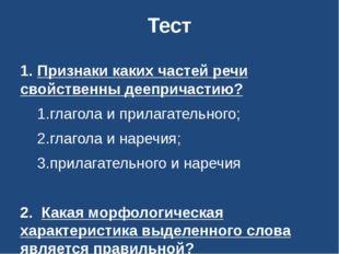 Тест 1. Признаки каких частей речи свойственны деепричастию? 1.глагола и прил
