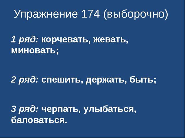 Упражнение 174 (выборочно) 1 ряд: корчевать, жевать, миновать; 2 ряд: спешить...
