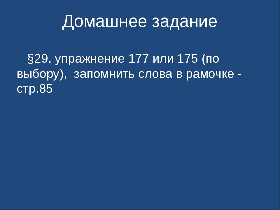 Домашнее задание §29, упражнение 177 или 175 (по выбору), запомнить слова в р...