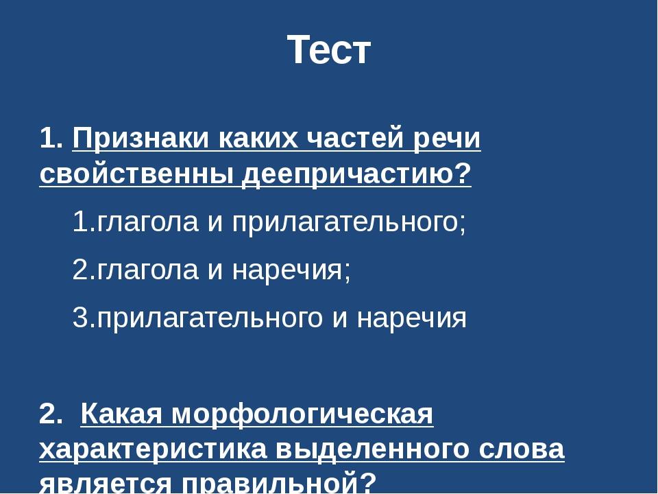 Тест 1. Признаки каких частей речи свойственны деепричастию? 1.глагола и прил...