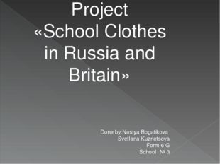 Project «School Clothes in Russia and Britain» Done by:Nastya Bogatikova Svet