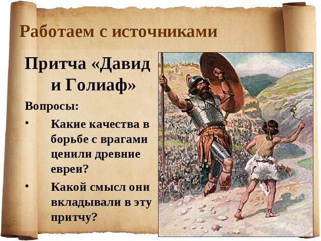 Работаем с источниками Притча «Давид и Голиаф» Вопросы: Какие качества в борь...
