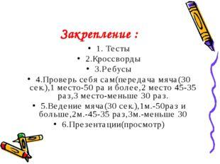 Закрепление : 1. Тесты 2.Кроссворды 3.Ребусы 4.Проверь себя сам(передача мяча