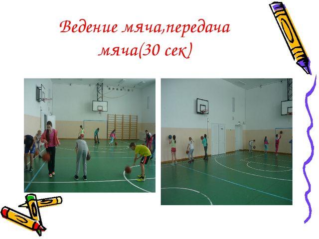 Ведение мяча,передача мяча(30 сек)