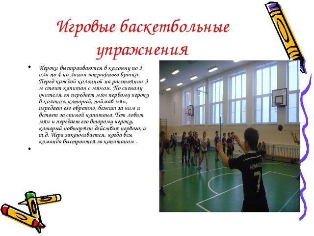 Игровые баскетбольные упражнения Игроки выстраиваются в колонну по 3 или по 4...