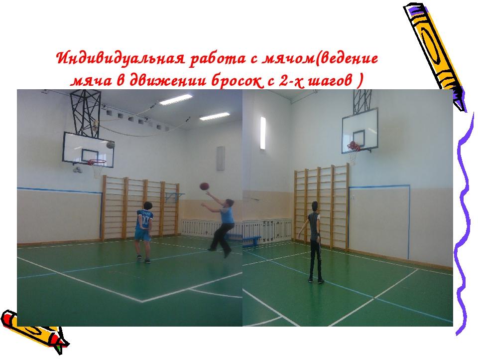 Индивидуальная работа с мячом(ведение мяча в движении бросок с 2-х шагов )