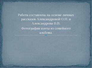Работа составлена на основе личных рассказов Александровой О.Н. и Александров