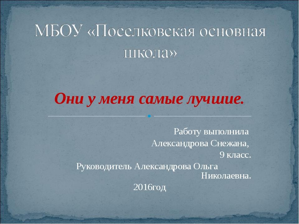 Они у меня самые лучшие. Работу выполнила Александрова Снежана, 9 класс. Рук...