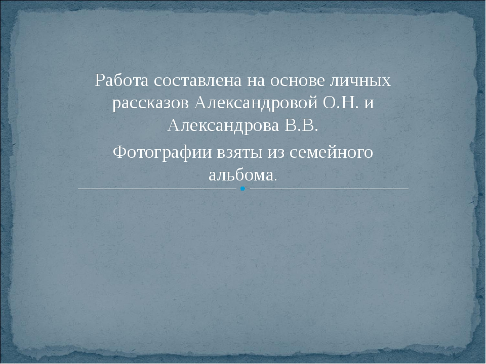 Работа составлена на основе личных рассказов Александровой О.Н. и Александров...