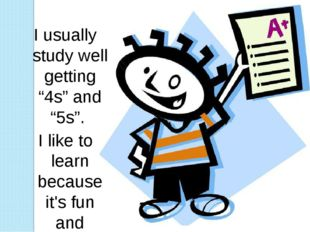 """I usually study well getting """"4s"""" and """"5s"""". I like to learn because it's fun"""