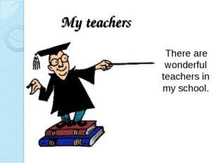 My teachers There are wonderful teachers in my school.