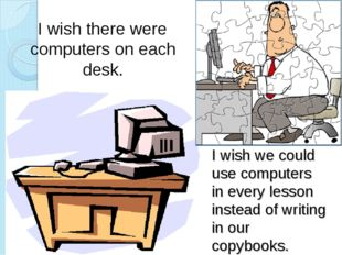 I wish we could use computers in every lesson instead of writing in our copyb