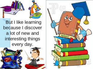 But I like learning because I discover a lot of new and interesting things e