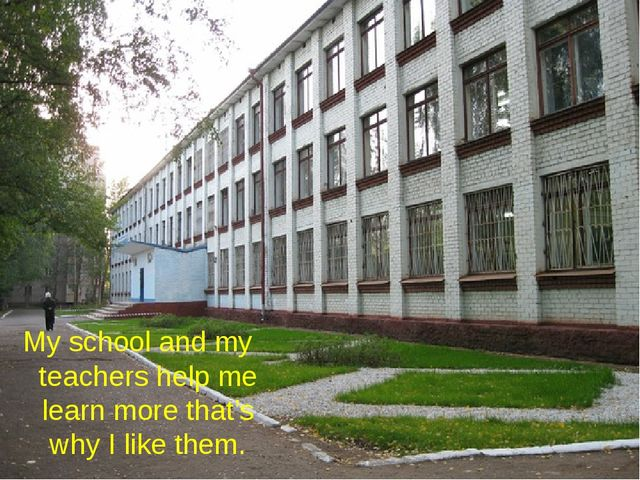 My school and my teachers help me learn more that's why I like them.