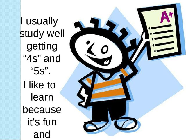 """I usually study well getting """"4s"""" and """"5s"""". I like to learn because it's fun..."""