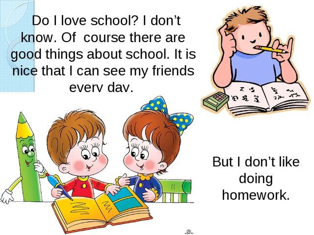 But I don't like doing homework. Do I love school? I don't know. Of course th...
