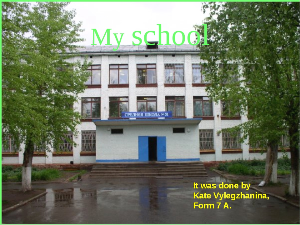 My school It was done by Kate Vylegzhanina, Form 7 A.