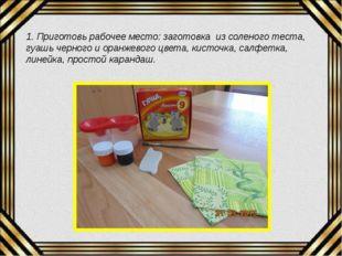 1. Приготовь рабочее место: заготовка из соленого теста, гуашь черного и оран