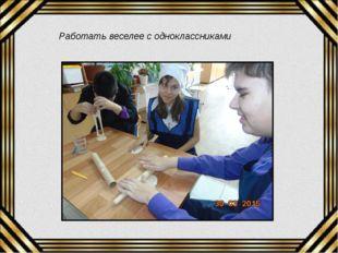 Работать веселее с одноклассниками