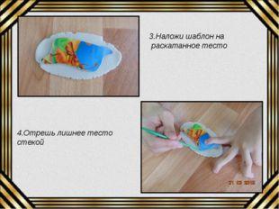 3.Наложи шаблон на раскатанное тесто 4.Отрешь лишнее тесто стекой
