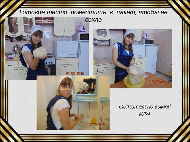 Готовое тесто поместить в пакет, чтобы не сохло Обязательно вымой руки