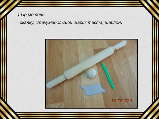 1.Приготовь: - скалку, стеку,небольшой шарик теста, шаблон.