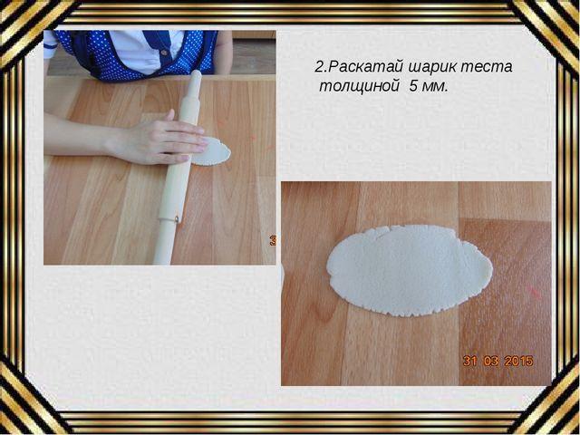 2.Раскатай шарик теста толщиной 5 мм.