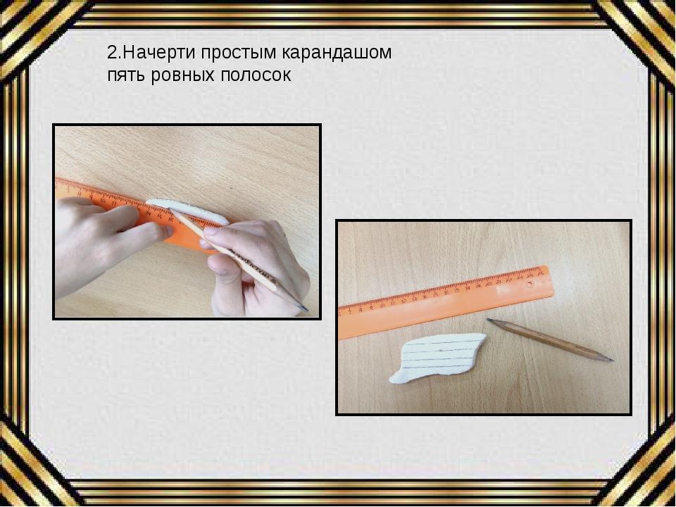 2.Начерти простым карандашом пять ровных полосок